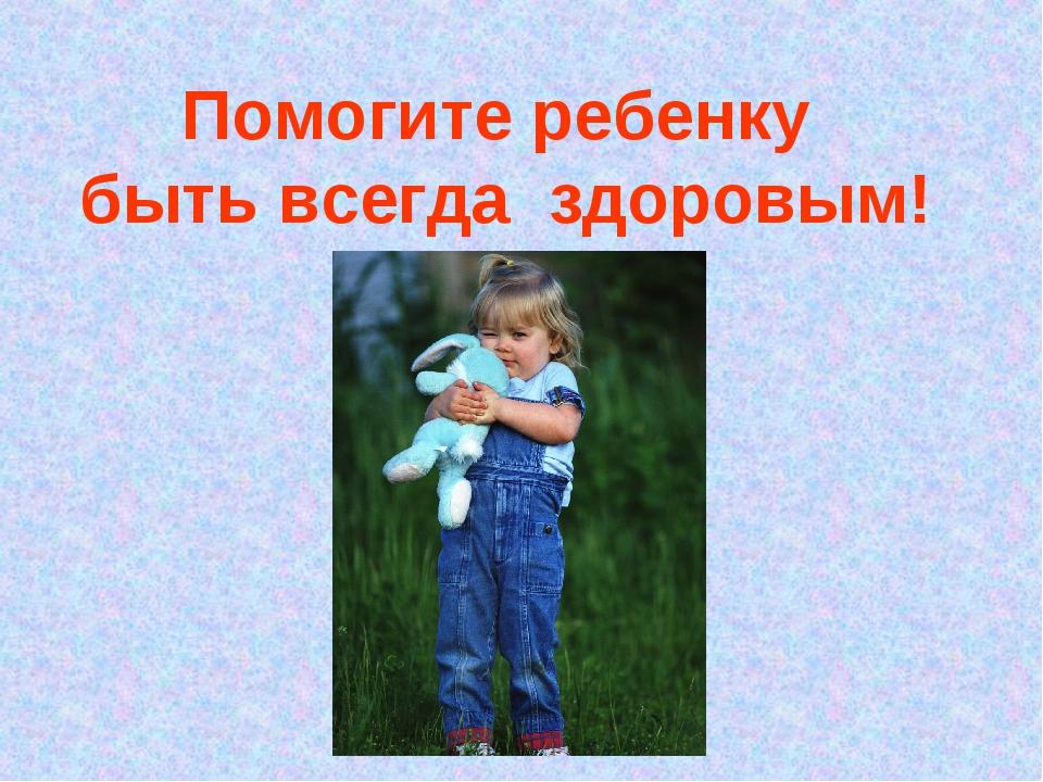 Помогите ребенку быть всегда здоровым!