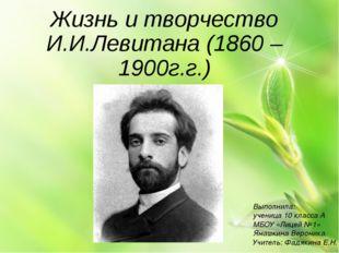 Жизнь и творчество И.И.Левитана (1860 – 1900г.г.) Выполнила: ученица 10 класс