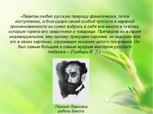 «Левитан любил русскую природу фанатически, почти исступленно, и благодаря св