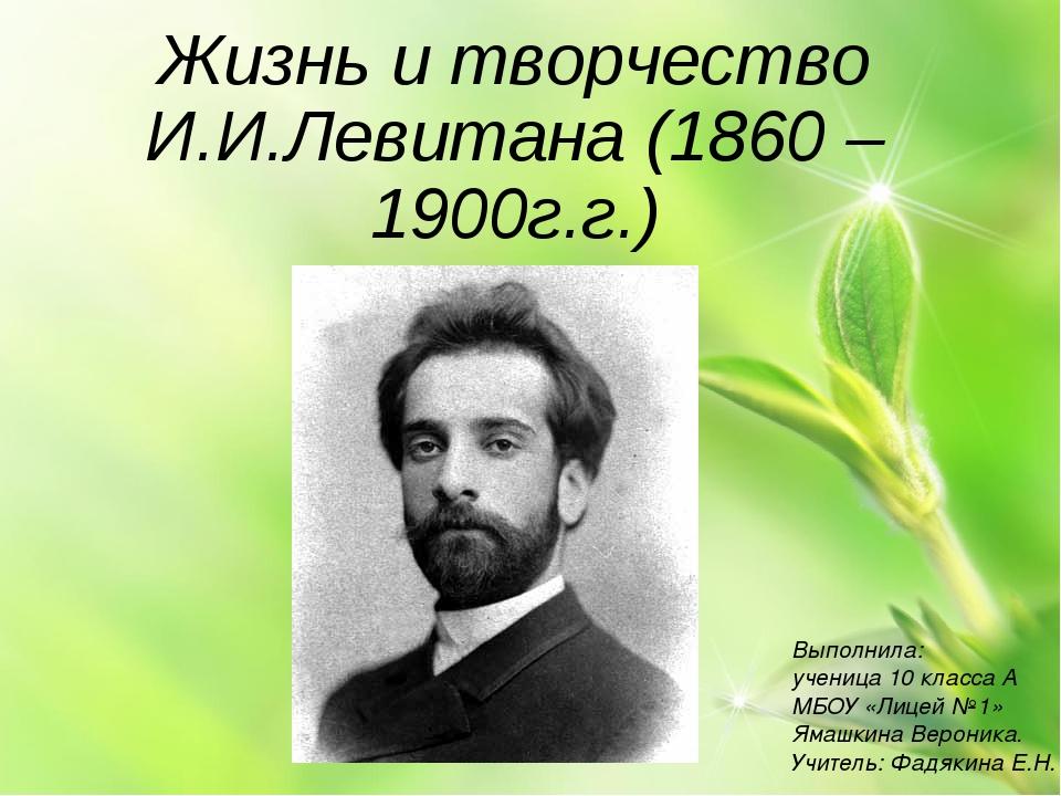 Жизнь и творчество И.И.Левитана (1860 – 1900г.г.) Выполнила: ученица 10 класс...