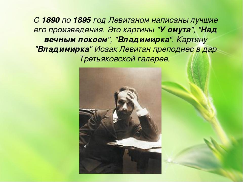 """С 1890 по 1895 год Левитаном написаны лучшие его произведения. Это картины """"У..."""