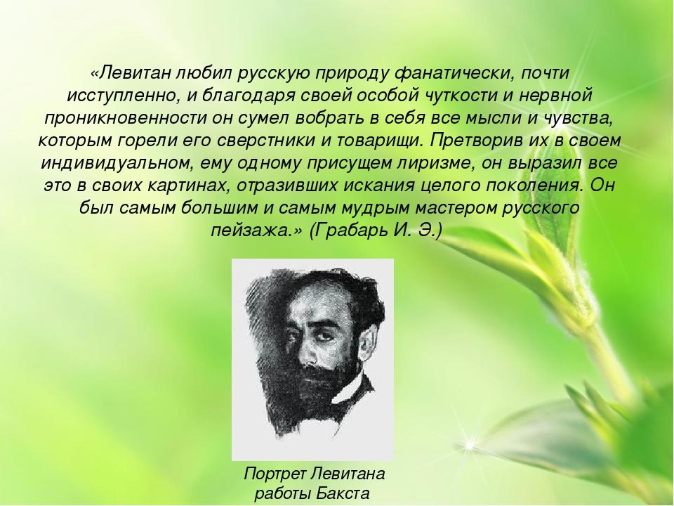 «Левитан любил русскую природу фанатически, почти исступленно, и благодаря св...