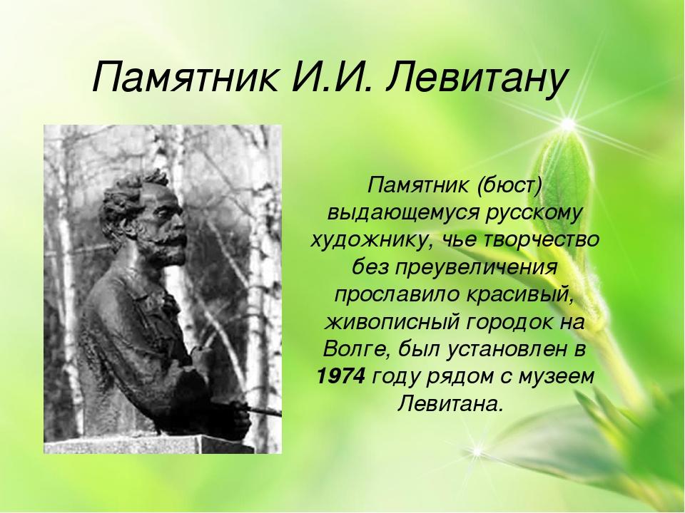 Памятник И.И. Левитану Памятник (бюст) выдающемуся русскому художнику, чье т...