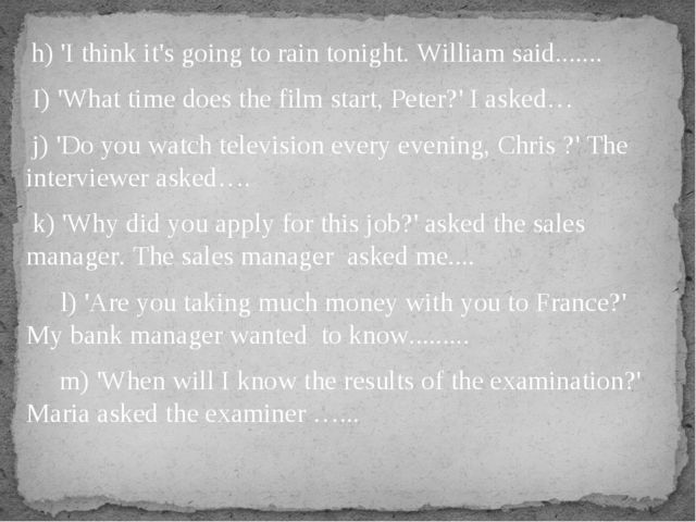 h) 'I think it's going to rain tonight. William said....... I) 'What time do...
