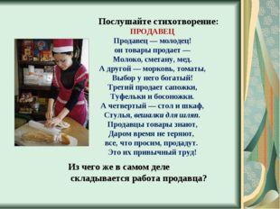 Послушайте стихотворение: ПРОДАВЕЦ Продавец — молодец! он товары продает — М