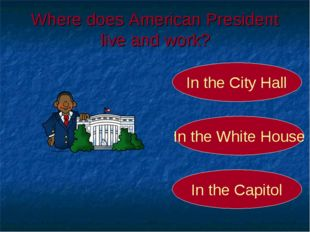 Where does American President live and work? In the White House In the City H