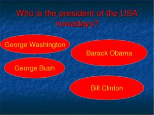 Who is the president of the USA nowadays? George Washington George Bush Barac