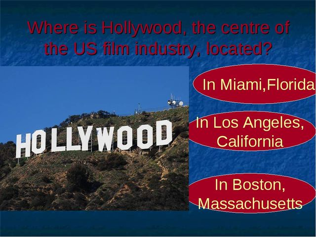 Where is Hollywood, the centre of the US film industry, located? In Los Angel...