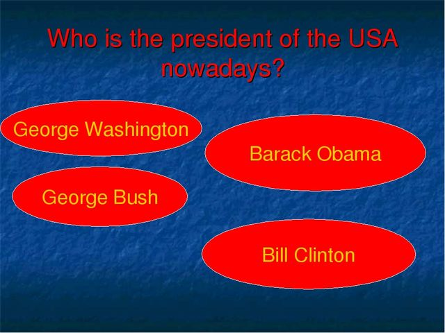 Who is the president of the USA nowadays? George Washington George Bush Barac...