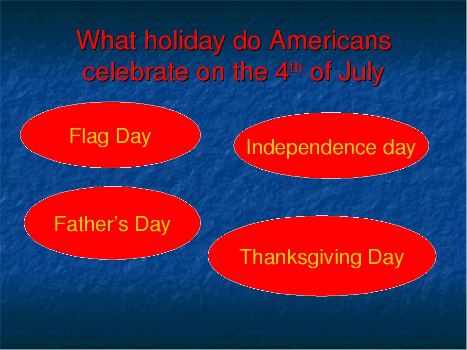 What holiday do Americans celebrate on the 4th of July Flag Day Father's Day...