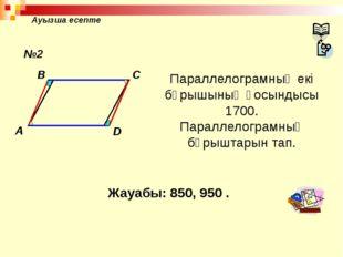 Ауызша есепте A B C D Параллелограмның екі бұрышының қосындысы 1700. Параллел