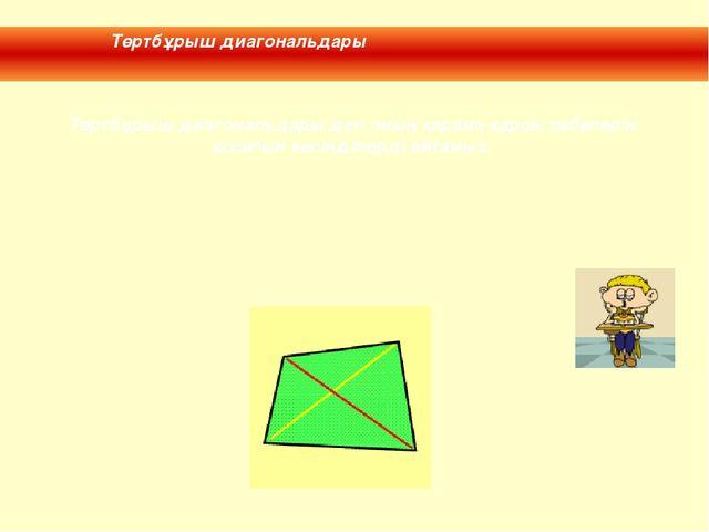 Төртбұрыш диагональдары деп оның қарама-қарсы төбелерін қосатын кесінділерді...