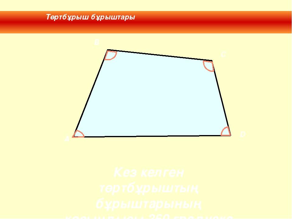 Төртбұрыш бұрыштары Кез келген төртбұрыштың бұрыштарының қосындысы 360 граду...