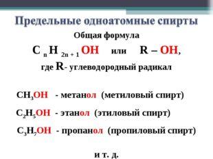 Общая формула C n H 2n + 1 OH или R – OH, где R- углеводородный радикал СН3ОН