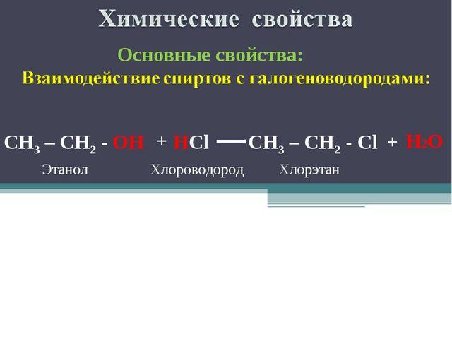 CH3 – CH2 - OН Этанол + Основные свойства: НCl Хлороводород CH3 – CH2 - Cl +...