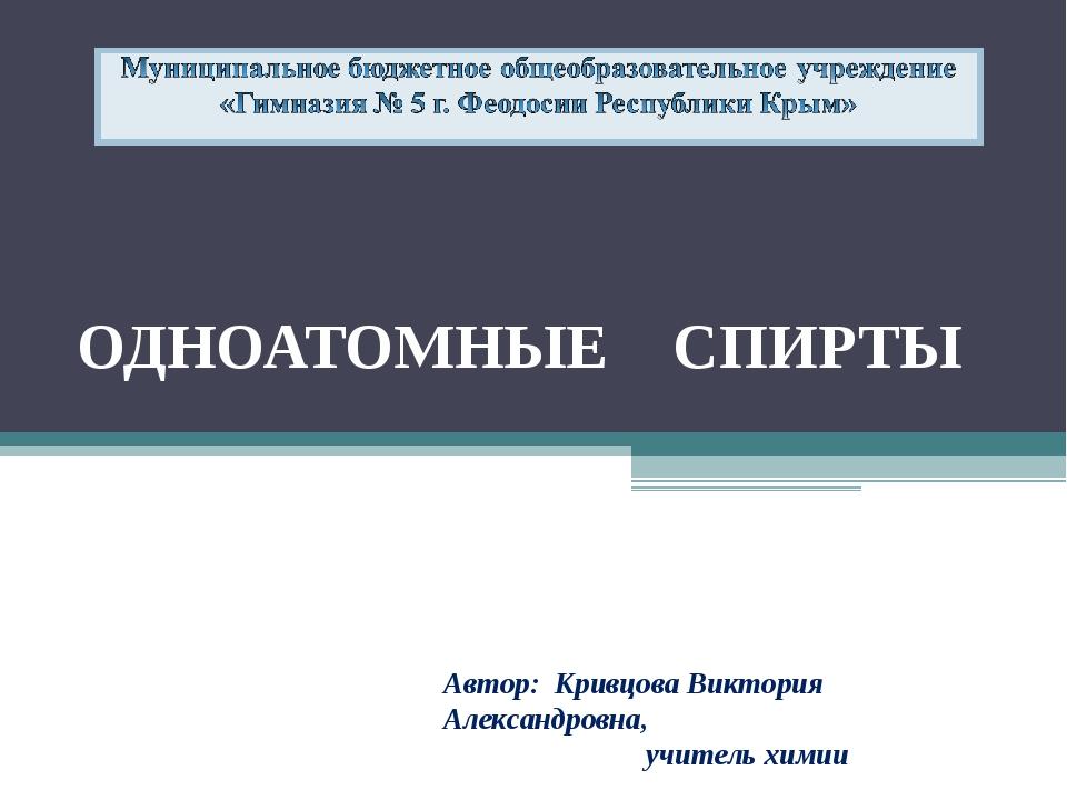 ОДНОАТОМНЫЕ СПИРТЫ Автор: Кривцова Виктория Александровна, учитель химии