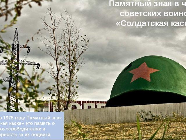 Установлен в 1975 году Памятный знак «Солдатская каска» это память о воинах-о...