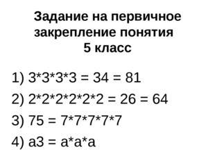 Задание на первичное закрепление понятия 5 класс 1) 3*3*3*3 = 34 = 81 2) 2*2*