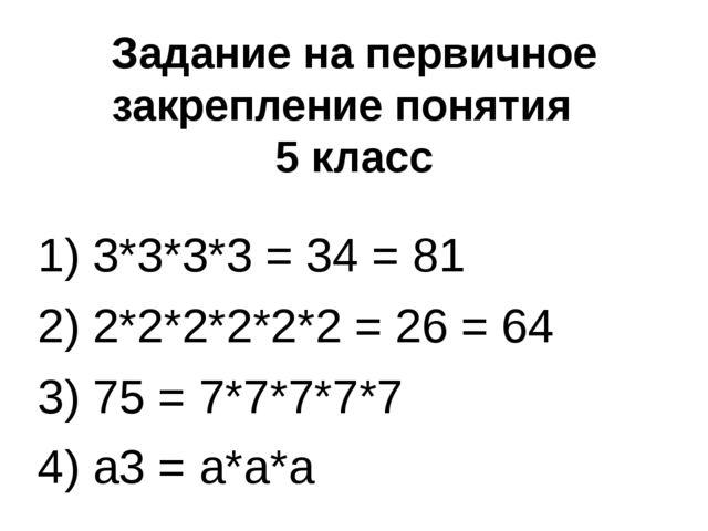 Задание на первичное закрепление понятия 5 класс 1) 3*3*3*3 = 34 = 81 2) 2*2*...