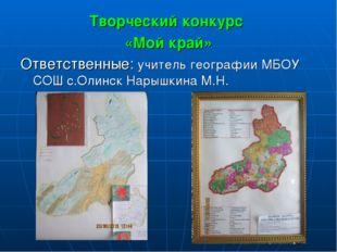 Творческий конкурс «Мой край» Ответственные: учитель географии МБОУ СОШ с.Оли
