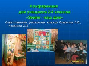 Конференция для учащихся 2-4 классов «Земля - наш дом» Ответственные: учителя