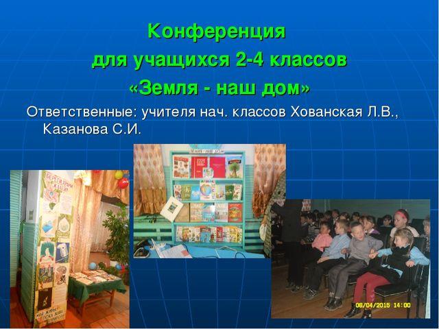 Конференция для учащихся 2-4 классов «Земля - наш дом» Ответственные: учителя...