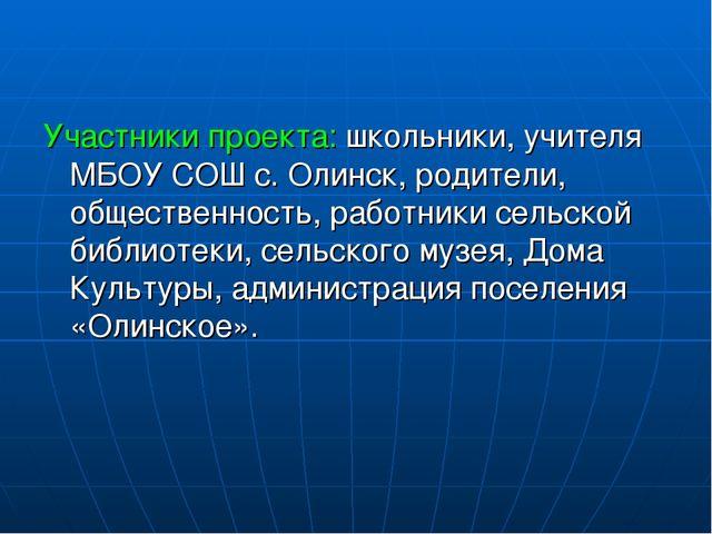 Участники проекта: школьники, учителя МБОУ СОШ с. Олинск, родители, обществе...