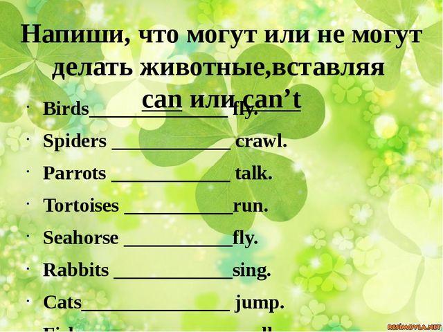 Напиши, что могут или не могут делать животные,вставляя can или can't Birds__...