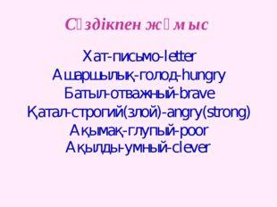 Сөздікпен жұмыс Хат-письмо-letter Ашаршылық-голод-hungry Батыл-отважный-brave