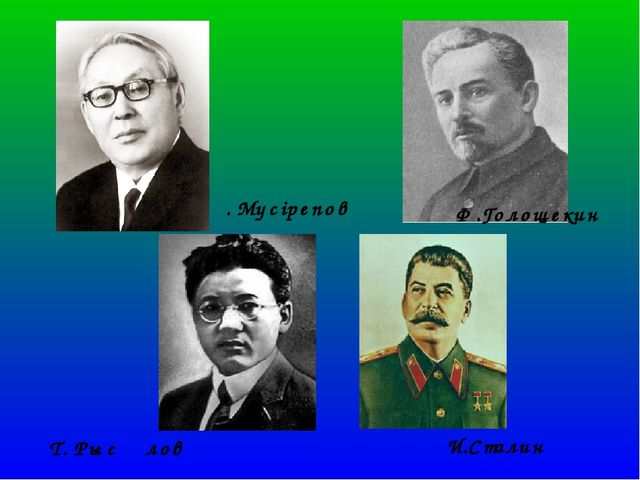 И.Сталин Т. Рысқұлов Ф.Голощекин Ғ. Мүсірепов