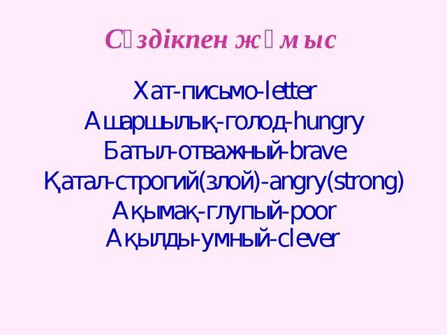 Сөздікпен жұмыс Хат-письмо-letter Ашаршылық-голод-hungry Батыл-отважный-brave...