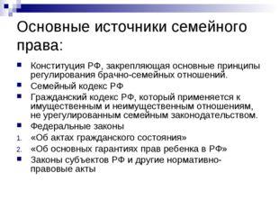 Основные источники семейного права: Конституция РФ, закрепляющая основные при