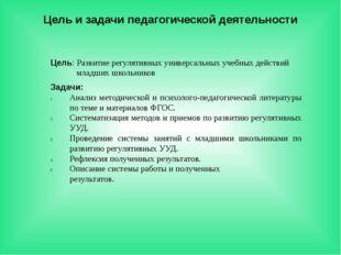 Цель и задачи педагогической деятельности Цель: Развитие регулятивных универс
