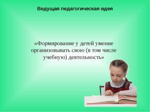 Ведущая педагогическая идея «Формирование у детей умение организовывать свою