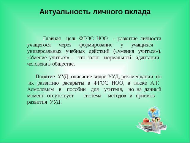 Актуальность личного вклада Главная цель ФГОС НОО - развитие личности учащего...