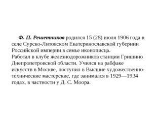 Ф. П. Решетников родился 15 (28) июля 1906 года в селе Сурско-Литовском Ека
