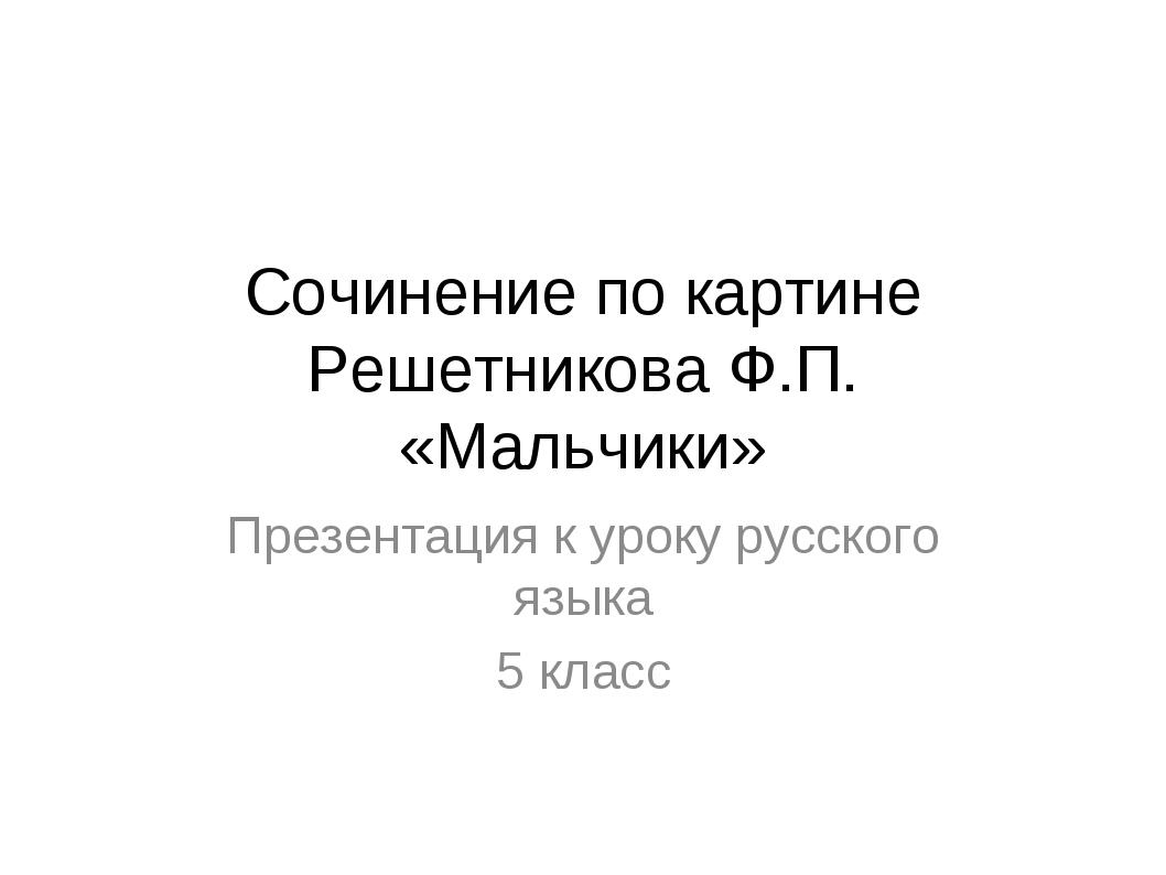 Сочинение по картине Решетникова Ф.П. «Мальчики» Презентация к уроку русского...