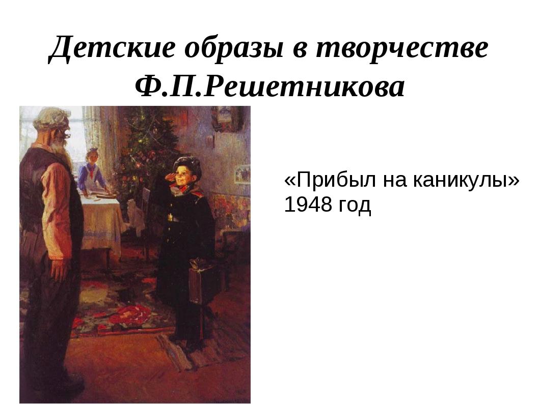 Детские образы в творчестве Ф.П.Решетникова «Прибыл на каникулы» 1948 год