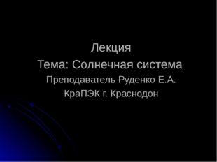 Лекция Тема: Солнечная система Преподаватель Руденко Е.А. КраПЭК г. Краснодон