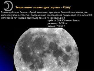 Земля имеет только один спутник -- Луну Взаимодействие Земли с Луной замедляе