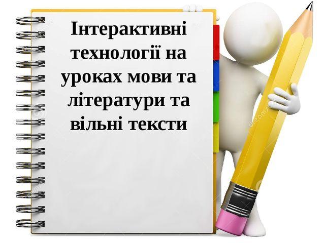 Інтерактивні технології на уроках мови та літератури та вільні тексти