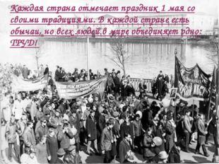 Каждая страна отмечает праздник 1 мая со своими традициями. В каждой стране е