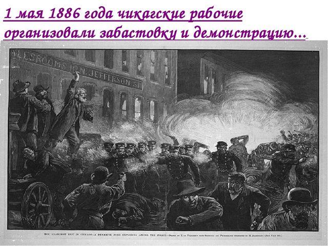 1 мая 1886 года чикагские рабочие организовали забастовку и демонстрацию...