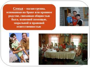 Семья – малая группа, основанная на браке или кровном родстве, связанная общн