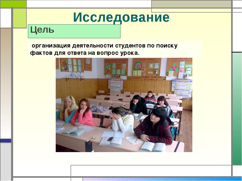Исследование Цель организация деятельности студентов по поиску фактов для отв...