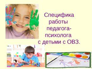 Специфика работы педагога-психолога с детьми с ОВЗ.