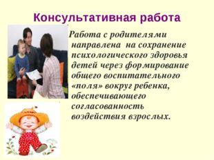 Консультативная работа Работа с родителями направлена на сохранение психологи