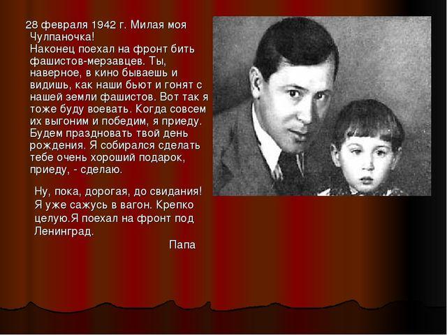 28 февраля 1942 г. Милая моя Чулпаночка! Наконец поехал на фронт бить фашист...