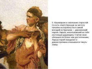 5. Кашеваром и сокольным старостой (то есть ответственным за чистоту гальюна
