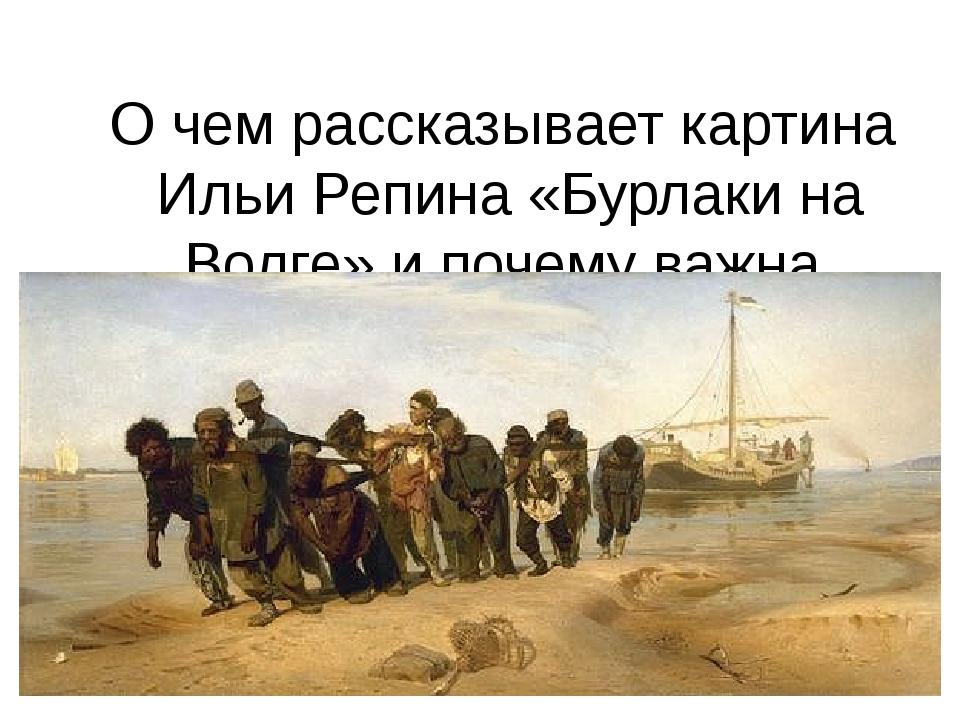 О чем рассказывает картина Ильи Репина «Бурлаки на Волге» и почему важна кажд...
